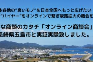 """""""生産者""""と""""バイヤー""""をオンラインで繋ぐ、新たな商談のカタチ「オンライン商談会」を長崎県五島市と実証実験致しました。"""